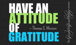 Have an attitude of gratitude. ~ Thomas S. Monson ( Inspiring Quotes )