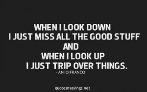 ... just miss all the good stuff and when look up i just trip over things
