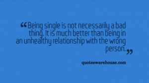 Being single is not necessarily a bad thing. It is much better than ...