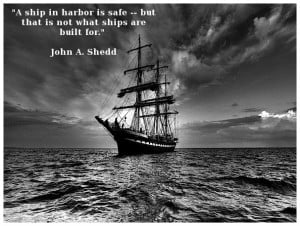 ship in harbor is safe but that is not what ships are built for QUOTE ...
