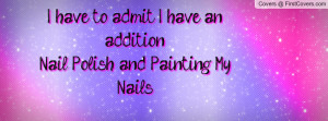 ... admit i have an addition nail polish and painting my nails , Pictures