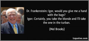 Dr. Frankenstein:: Igor, would you give me a hand with the bags? Igor ...