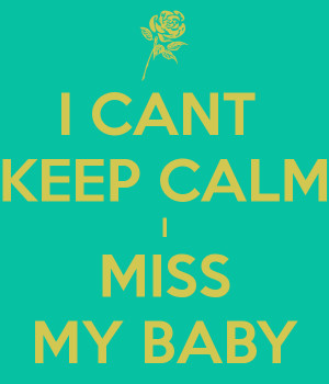 CANT KEEP CALM I MISS MY BABY