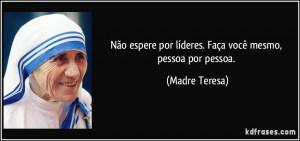 ... por líderes. Faça você mesmo, pessoa por pessoa. (Madre Teresa