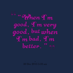 "Quotes Picture: ""when i'm good, i'm very good, but when i'm bad, i'm ..."