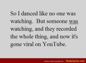 So I danced like no one was watching. But someone was watching, and ...