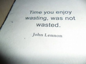 """Time you enjoy wasting, was not wasted."""" – John Lennon"""