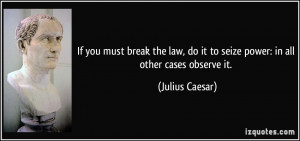 ... do it to seize power: in all other cases observe it. - Julius Caesar
