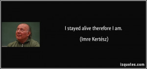 stayed alive therefore I am. - Imre Kertész