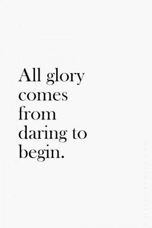All glory comes from a daring to begin