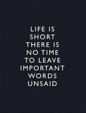Life is short, there is no time to leave important words unsaid.""