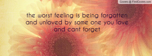 the worst feeling is being forgotten and unloved by some one you love ...