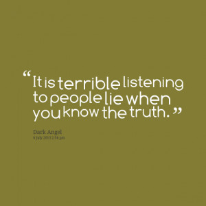 Quotes Picture: it is terrible listening to people lie when you know ...