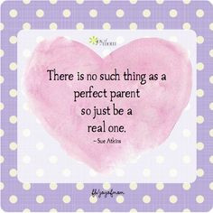 There is no such thing as a perfect parent so just be a real one. ~Sue ...