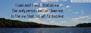 can and I will .....Watch meThe only person better than me is the me ...