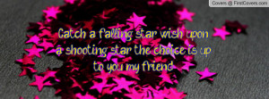 Catch a falling star, wish upon a shooting star! the choice is up to ...