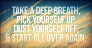 ... breath, pick yourself up, dust yourself off, & start all over again