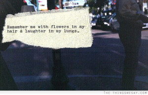 Remember me with flowers in my hair and laughter in my lungs