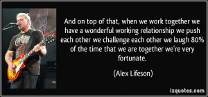 And on top of that, when we work together we have a wonderful working ...