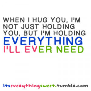 When I hug you, I'm not just holding you, But I'm holding everything I ...