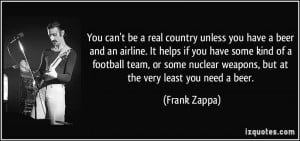 ... nuclear weapons, but at the very least you need a beer. - Frank Zappa
