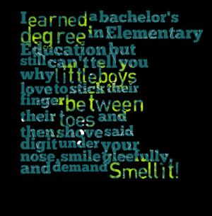 Quotes Picture: i earned a bachelor's degree in elementary education ...