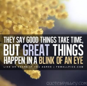 They Say Good Things Take Time, But Great Things Happen In A Blink Of ...