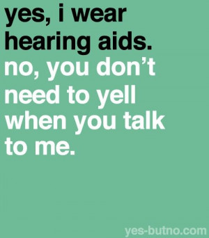 yes, i wear hearing aids. no, you don't need to yell when you talk to ...