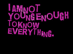 Quotes Picture: i am not young enough to know everything