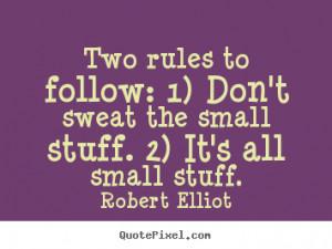 ... follow: 1) Don't sweat the small stuff. 2) It's all small stuff