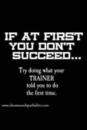 If at first you don't succeed, try doing what your trainer told you ...
