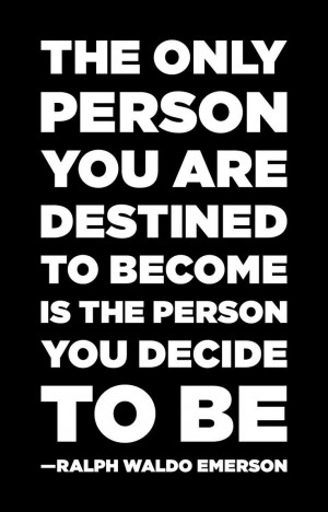 The Only Person You Are Destined To Become Is The Person You Decide ...