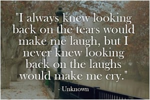 ... back on my tears would bring me laughter but i never knew looking back