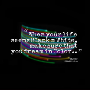 Quotes Picture: when your life seems black n white, make sure that you ...