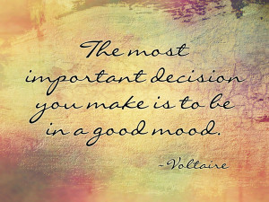 The most important decision you make is to be in a good mood ...