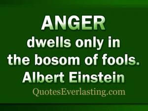 Anger dwells only in the bosom of fools. – Albert Einstein