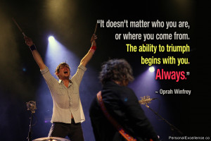 """... . The ability to triumph begins with you. Always."""" ~ Oprah Winfrey"""