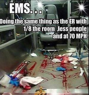 EMS... - yessss! Medicine at 90 miles an hour!!!!