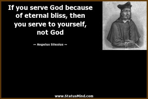 If you serve God because of eternal bliss, then you serve to yourself ...
