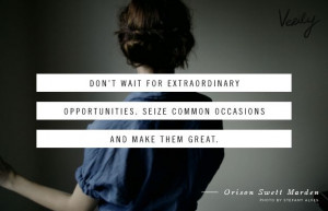 ... . Seize common occasions and make them great. - Orison Swett Marden