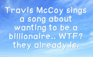 Travis McCoy sings a song about wanting to be a billionaire.. WTF ...