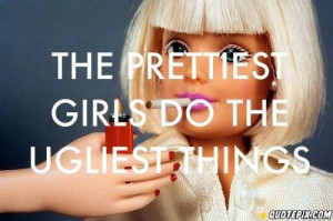 The Prettiest Girls Do The Most Ugly Things :(