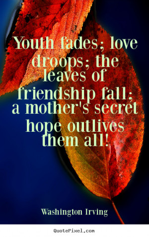 Youth fades; love droops; the leaves of friendship.. Washington Irving ...