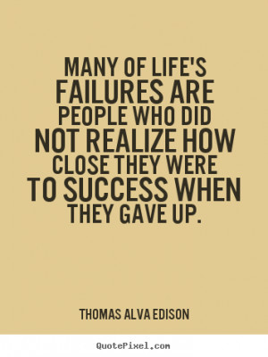 Thomas Alva Edison Quotes - Many of life's failures are people who did ...