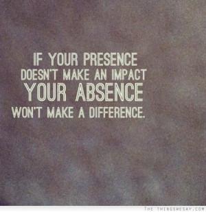 ... presence doesn't make an impact your absence won't make a difference