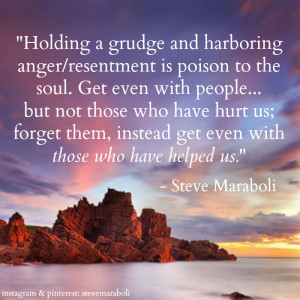 Holding a grudge & harboring anger/resentment is poison to the soul ...