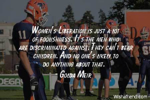 men-Women's Liberation is just a lot of foolishness. It's the men who ...