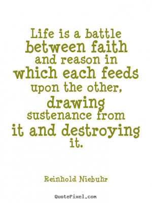 ... is a battle between faith and reason in.. Reinhold Niebuhr life quotes