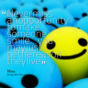 Quotes Picture: never miss an opportunity to make someone smile you ...