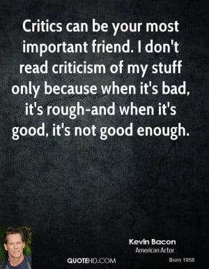 Critics can be your most important friend. I don't read criticism of ...